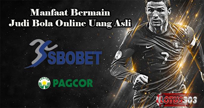 Manfaat Bermain Judi Bola Online Uang Asli